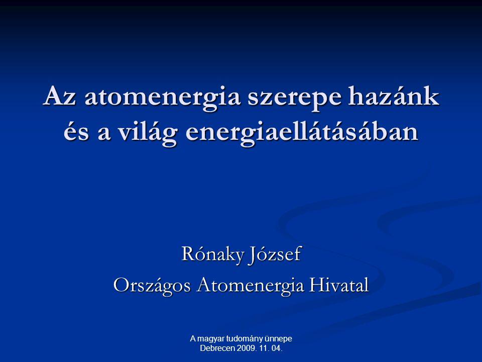 Az atomenergia szerepe hazánk és a világ energiaellátásában Rónaky József Országos Atomenergia Hivatal A magyar tudomány ünnepe Debrecen 2009.