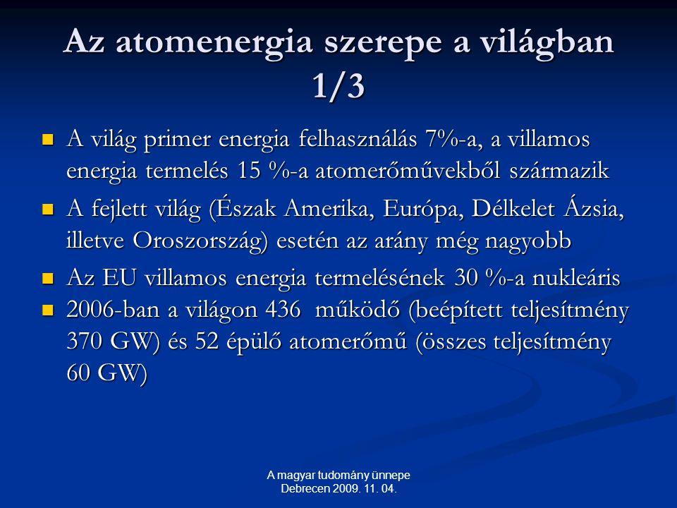 Az atomenergia szerepe a világban 1/3 A világ primer energia felhasználás 7%-a, a villamos energia termelés 15 %-a atomerőművekből származik A világ primer energia felhasználás 7%-a, a villamos energia termelés 15 %-a atomerőművekből származik A fejlett világ (Észak Amerika, Európa, Délkelet Ázsia, illetve Oroszország) esetén az arány még nagyobb A fejlett világ (Észak Amerika, Európa, Délkelet Ázsia, illetve Oroszország) esetén az arány még nagyobb Az EU villamos energia termelésének 30 %-a nukleáris Az EU villamos energia termelésének 30 %-a nukleáris 2006-ban a világon 436 működő (beépített teljesítmény 370 GW) és 52 épülő atomerőmű (összes teljesítmény 60 GW) 2006-ban a világon 436 működő (beépített teljesítmény 370 GW) és 52 épülő atomerőmű (összes teljesítmény 60 GW) A magyar tudomány ünnepe Debrecen 2009.