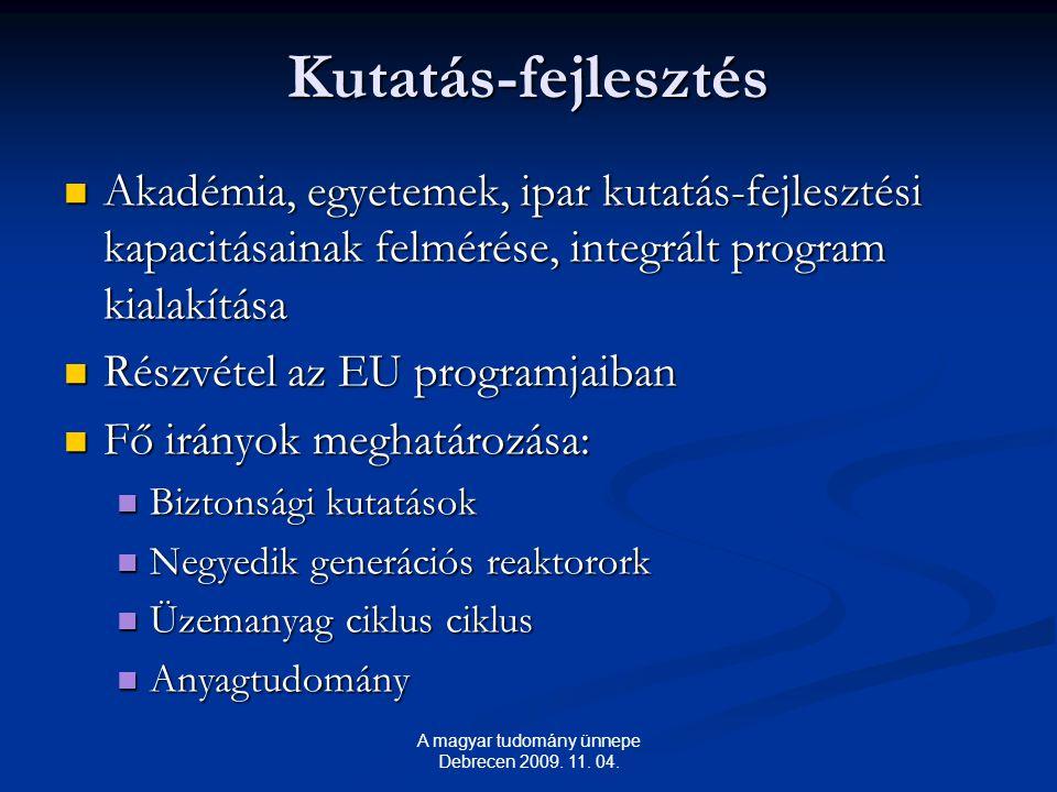 Kutatás-fejlesztés Akadémia, egyetemek, ipar kutatás-fejlesztési kapacitásainak felmérése, integrált program kialakítása Akadémia, egyetemek, ipar kutatás-fejlesztési kapacitásainak felmérése, integrált program kialakítása Részvétel az EU programjaiban Részvétel az EU programjaiban Fő irányok meghatározása: Fő irányok meghatározása: Biztonsági kutatások Biztonsági kutatások Negyedik generációs reaktorork Negyedik generációs reaktorork Üzemanyag ciklus ciklus Üzemanyag ciklus ciklus Anyagtudomány Anyagtudomány A magyar tudomány ünnepe Debrecen 2009.