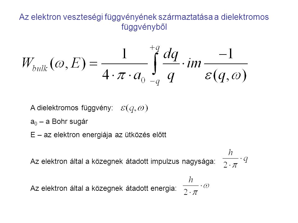 Az elektron veszteségi függvényének származtatása a dielektromos függvényből A dielektromos függvény: a 0 – a Bohr sugár E – az elektron energiája az ütközés előtt Az elektron által a közegnek átadott impulzus nagysága: Az elektron által a közegnek átadott energia: