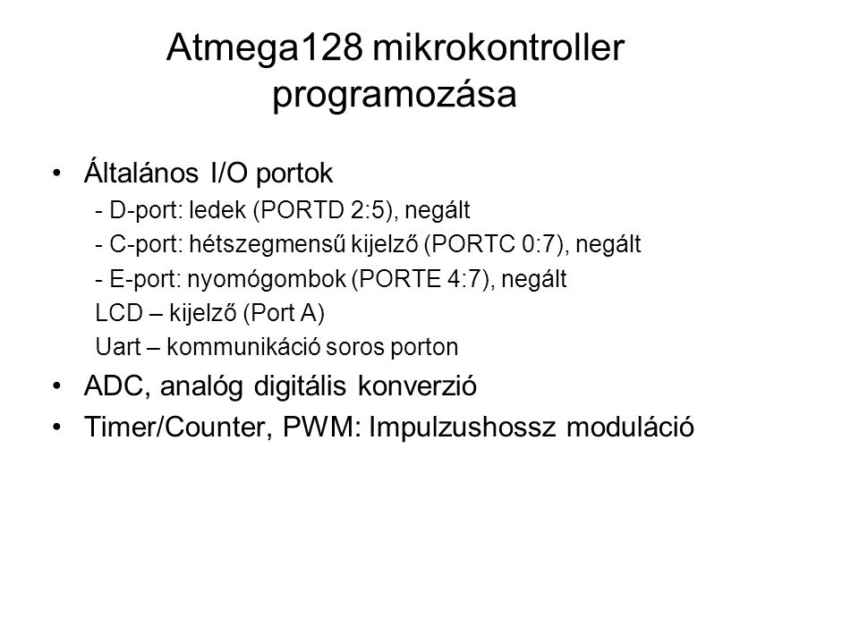 Atmega128 mikrokontroller programozása Általános I/O portok - D-port: ledek (PORTD 2:5), negált - C-port: hétszegmensű kijelző (PORTC 0:7), negált - E