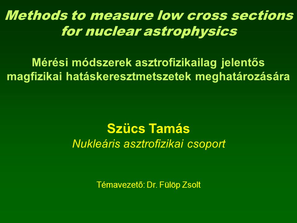 Methods to measure low cross sections for nuclear astrophysics Mérési módszerek asztrofizikailag jelentős magfizikai hatáskeresztmetszetek meghatározá