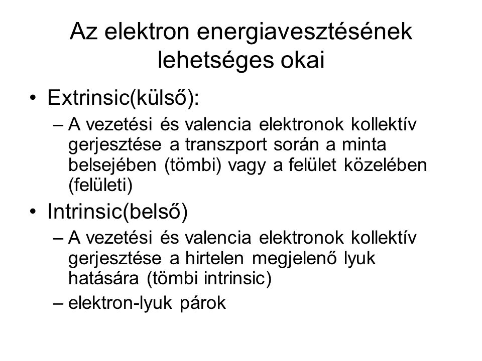 Az elektron energiavesztésének lehetséges okai Extrinsic(külső): –A vezetési és valencia elektronok kollektív gerjesztése a transzport során a minta belsejében (tömbi) vagy a felület közelében (felületi) Intrinsic(belső) –A vezetési és valencia elektronok kollektív gerjesztése a hirtelen megjelenő lyuk hatására (tömbi intrinsic) –elektron-lyuk párok