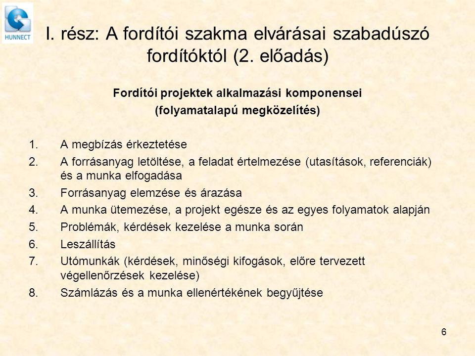 6 I. rész: A fordítói szakma elvárásai szabadúszó fordítóktól (2. előadás) Fordítói projektek alkalmazási komponensei (folyamatalapú megközelítés) 1.A