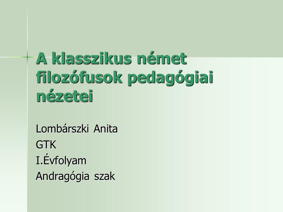 A klasszikus német filozófusok pedagógiai nézetei Lombárszki Anita GTKI.Évfolyam Andragógia szak