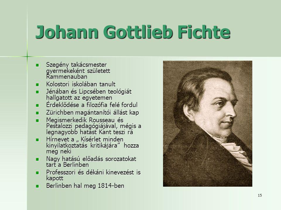 """15 Johann Gottlieb Fichte Szegény takácsmester gyermekeként született Rammenauban Szegény takácsmester gyermekeként született Rammenauban Kolostori iskolában tanult Kolostori iskolában tanult Jénában és Lipcsében teológiát hallgatott az egyetemen Jénában és Lipcsében teológiát hallgatott az egyetemen Érdeklődése a filozófia felé fordul Érdeklődése a filozófia felé fordul Zürichben magántanítói állást kap Zürichben magántanítói állást kap Megismerkedik Rousseau és Pestalozzi pedagógiájával, mégis a legnagyobb hatást Kant teszi rá Megismerkedik Rousseau és Pestalozzi pedagógiájával, mégis a legnagyobb hatást Kant teszi rá Hírnevet a """" Kísérlet minden kinyilatkoztatás kritikájára hozza meg neki Hírnevet a """" Kísérlet minden kinyilatkoztatás kritikájára hozza meg neki Nagy hatású előadás sorozatokat tart a Berlinben Nagy hatású előadás sorozatokat tart a Berlinben Professzori és dékáni kinevezést is kapott Professzori és dékáni kinevezést is kapott Berlinben hal meg 1814-ben Berlinben hal meg 1814-ben"""