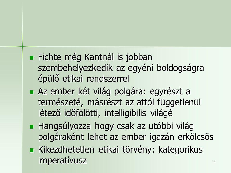 17 Fichte még Kantnál is jobban szembehelyezkedik az egyéni boldogságra épülő etikai rendszerrel Fichte még Kantnál is jobban szembehelyezkedik az egyéni boldogságra épülő etikai rendszerrel Az ember két világ polgára: egyrészt a természeté, másrészt az attól függetlenül létező időfölötti, intelligibilis világé Az ember két világ polgára: egyrészt a természeté, másrészt az attól függetlenül létező időfölötti, intelligibilis világé Hangsúlyozza hogy csak az utóbbi világ polgáraként lehet az ember igazán erkölcsös Hangsúlyozza hogy csak az utóbbi világ polgáraként lehet az ember igazán erkölcsös Kikezdhetetlen etikai törvény: kategorikus imperatívusz Kikezdhetetlen etikai törvény: kategorikus imperatívusz