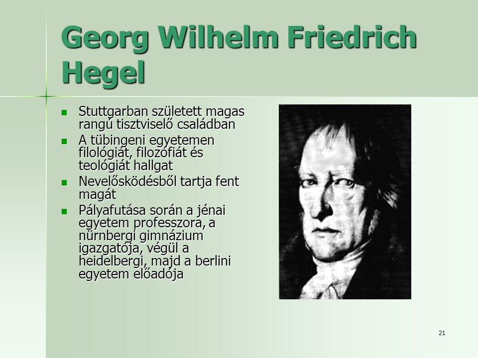 21 Georg Wilhelm Friedrich Hegel Stuttgarban született magas rangú tisztviselő családban Stuttgarban született magas rangú tisztviselő családban A tübingeni egyetemen filológiát, filozófiát és teológiát hallgat A tübingeni egyetemen filológiát, filozófiát és teológiát hallgat Nevelősködésből tartja fent magát Nevelősködésből tartja fent magát Pályafutása során a jénai egyetem professzora, a nürnbergi gimnázium igazgatója, végül a heidelbergi, majd a berlini egyetem előadója Pályafutása során a jénai egyetem professzora, a nürnbergi gimnázium igazgatója, végül a heidelbergi, majd a berlini egyetem előadója