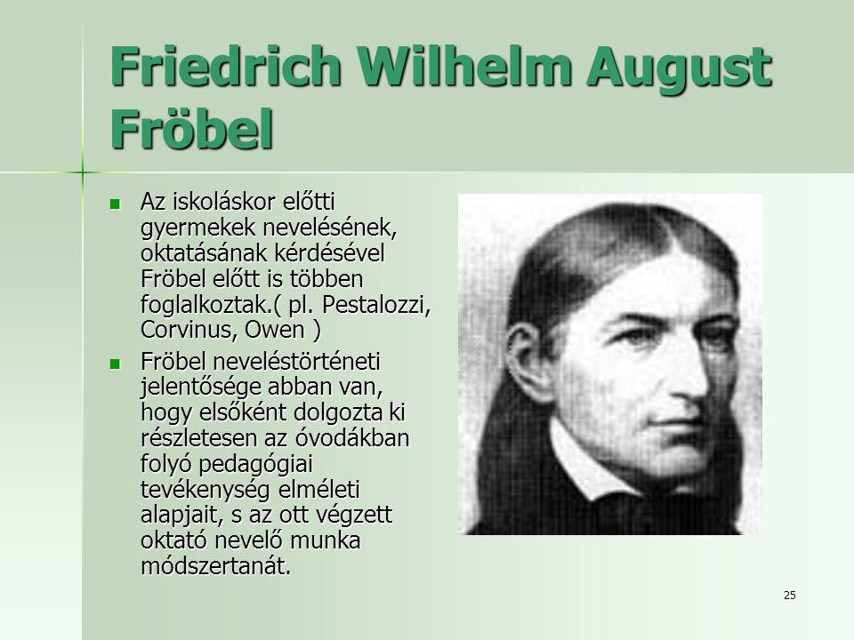 25 Friedrich Wilhelm August Fröbel Az iskoláskor előtti gyermekek nevelésének, oktatásának kérdésével Fröbel előtt is többen foglalkoztak.( pl.