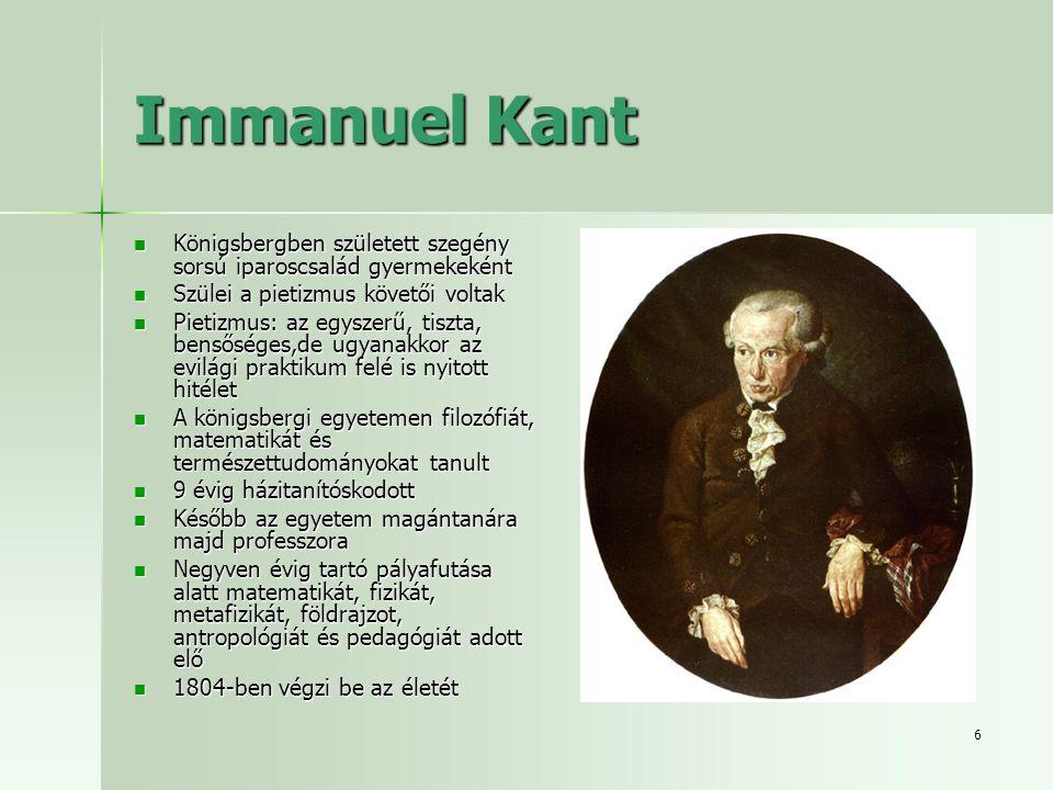 6 Immanuel Kant Königsbergben született szegény sorsú iparoscsalád gyermekeként Königsbergben született szegény sorsú iparoscsalád gyermekeként Szülei a pietizmus követői voltak Szülei a pietizmus követői voltak Pietizmus: az egyszerű, tiszta, bensőséges,de ugyanakkor az evilági praktikum felé is nyitott hitélet Pietizmus: az egyszerű, tiszta, bensőséges,de ugyanakkor az evilági praktikum felé is nyitott hitélet A königsbergi egyetemen filozófiát, matematikát és természettudományokat tanult A königsbergi egyetemen filozófiát, matematikát és természettudományokat tanult 9 évig házitanítóskodott 9 évig házitanítóskodott Később az egyetem magántanára majd professzora Később az egyetem magántanára majd professzora Negyven évig tartó pályafutása alatt matematikát, fizikát, metafizikát, földrajzot, antropológiát és pedagógiát adott elő Negyven évig tartó pályafutása alatt matematikát, fizikát, metafizikát, földrajzot, antropológiát és pedagógiát adott elő 1804-ben végzi be az életét 1804-ben végzi be az életét