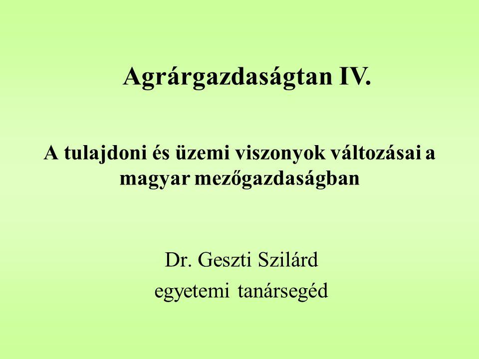 A tulajdoni és üzemi viszonyok változásai a magyar mezőgazdaságban Dr. Geszti Szilárd egyetemi tanársegéd Agrárgazdaságtan IV.