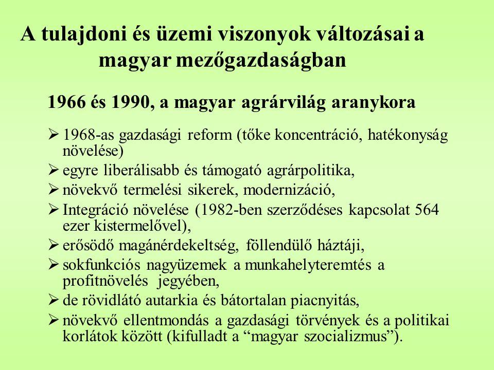 A tulajdoni és üzemi viszonyok változásai a magyar mezőgazdaságban 1966 és 1990, a magyar agrárvilág aranykora  1968-as gazdasági reform (tőke koncentráció, hatékonyság növelése)  egyre liberálisabb és támogató agrárpolitika,  növekvő termelési sikerek, modernizáció,  Integráció növelése (1982-ben szerződéses kapcsolat 564 ezer kistermelővel),  erősödő magánérdekeltség, föllendülő háztáji,  sokfunkciós nagyüzemek a munkahelyteremtés a profitnövelés jegyében,  de rövidlátó autarkia és bátortalan piacnyitás,  növekvő ellentmondás a gazdasági törvények és a politikai korlátok között (kifulladt a magyar szocializmus ).