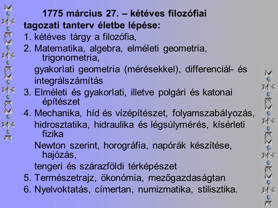 1775 március 27. – kétéves filozófiai tagozati tanterv életbe lépése: 1. kétéves tárgy a filozófia, 2. Matematika, algebra, elméleti geometria, trigon
