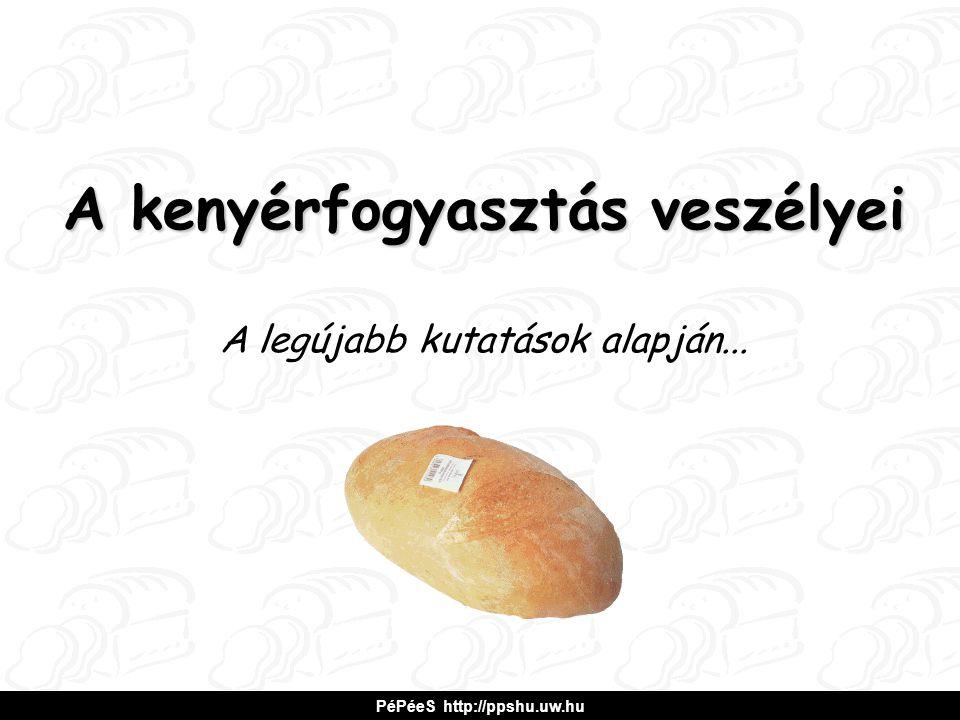 A kenyérfogyasztás veszélyei A legújabb kutatások alapján... PéPéeS http://ppshu.uw.hu