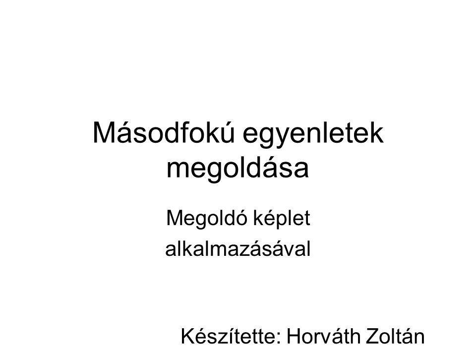 Másodfokú egyenletek megoldása Megoldó képlet alkalmazásával Készítette: Horváth Zoltán