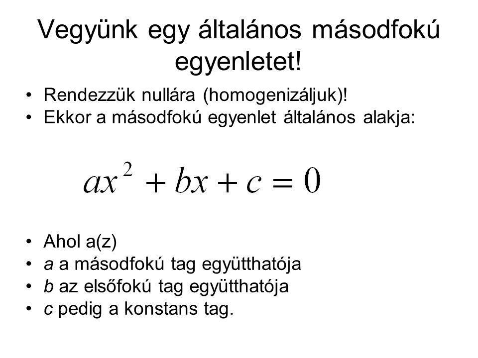 Vegyünk egy általános másodfokú egyenletet! Rendezzük nullára (homogenizáljuk)! Ekkor a másodfokú egyenlet általános alakja: Ahol a(z) a a másodfokú t