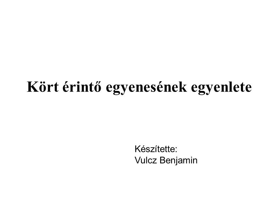 Kört érintő egyenesének egyenlete Készítette: Vulcz Benjamin