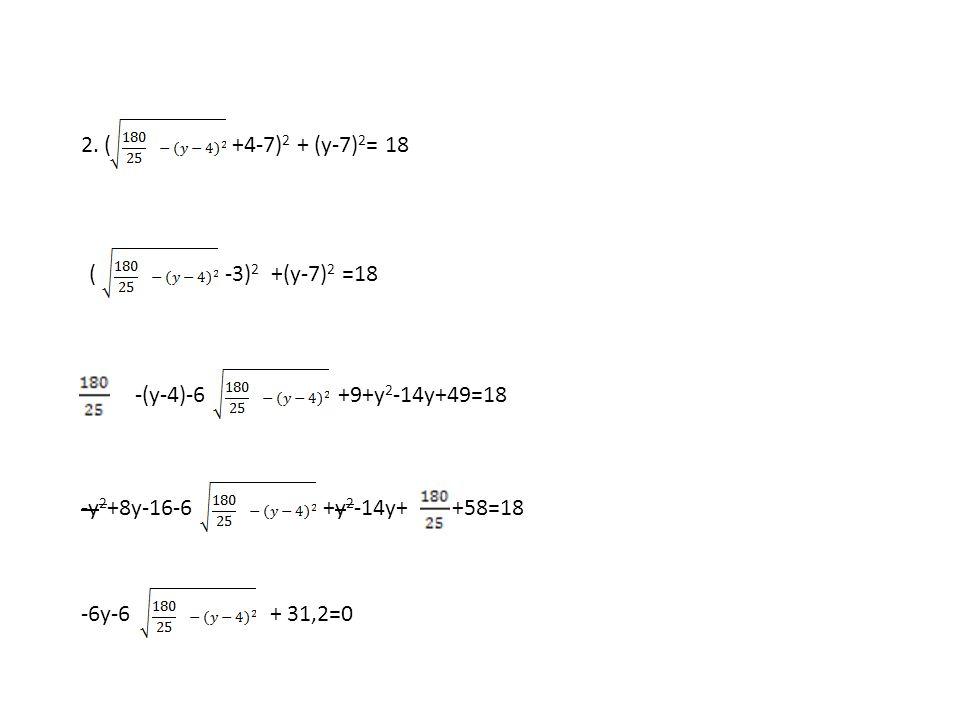 2.(+4-7) 2 + (y-7) 2 = 18 (-3) 2 +(y-7) 2 =18 -(y-4)-6+9+y 2 -14y+49=18 -y 2 +8y-16-6+y 2 -14y+ +58=18 -6y-6+ 31,2=0