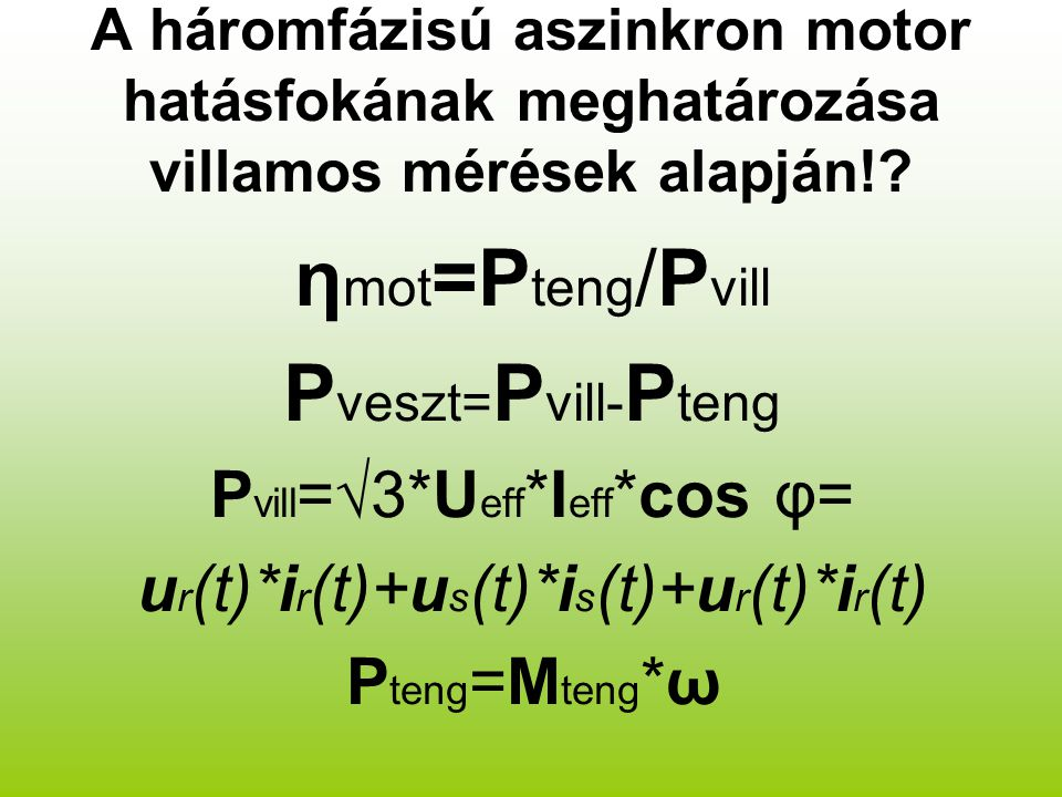 A háromfázisú aszinkron motor hatásfokának meghatározása villamos mérések alapján!? η mot =P teng /P vill P veszt= P vill- P teng P vill =√3*U eff *I
