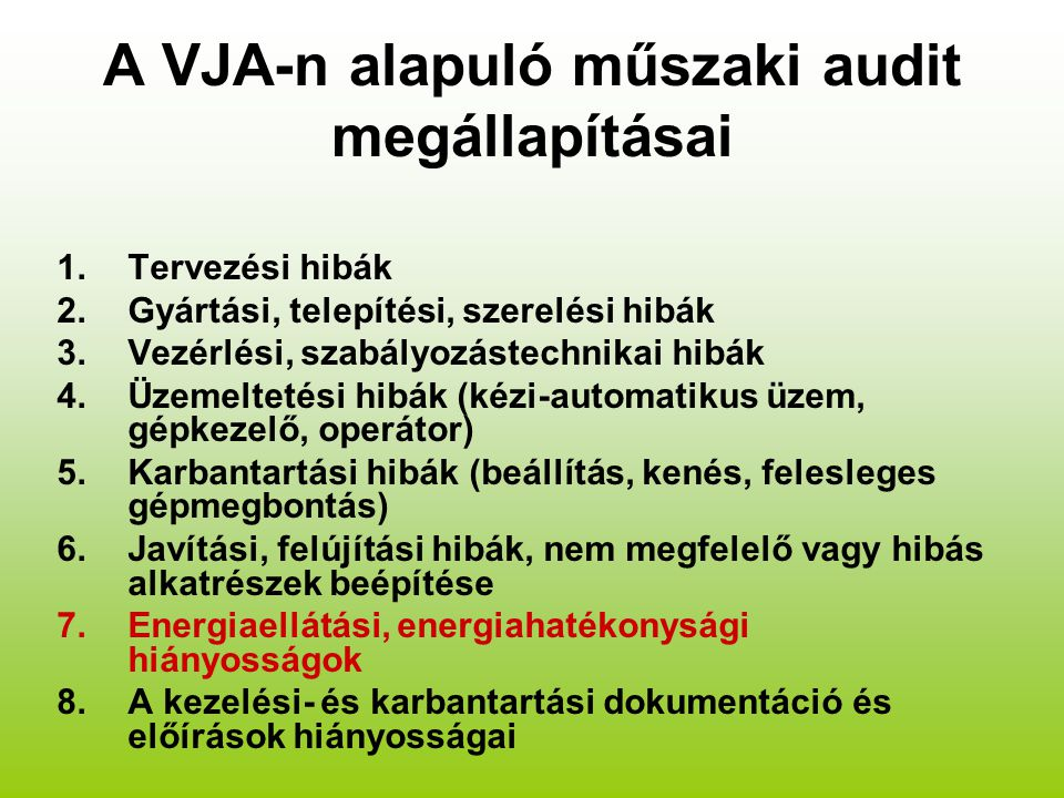 A VJA-n alapuló műszaki audit megállapításai 1.Tervezési hibák 2.Gyártási, telepítési, szerelési hibák 3.Vezérlési, szabályozástechnikai hibák 4.Üzemeltetési hibák (kézi-automatikus üzem, gépkezelő, operátor) 5.Karbantartási hibák (beállítás, kenés, felesleges gépmegbontás) 6.Javítási, felújítási hibák, nem megfelelő vagy hibás alkatrészek beépítése 7.Energiaellátási, energiahatékonysági hiányosságok 8.A kezelési- és karbantartási dokumentáció és előírások hiányosságai