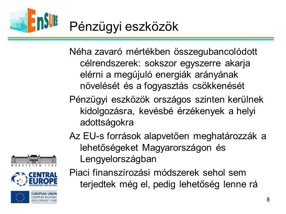 Pénzügyi eszközök Néha zavaró mértékben összegubancolódott célrendszerek: sokszor egyszerre akarja elérni a megújuló energiák arányának növelését és a fogyasztás csökkenését Pénzügyi eszközök országos szinten kerülnek kidolgozásra, kevésbé érzékenyek a helyi adottságokra Az EU-s források alapvetően meghatározzák a lehetőségeket Magyarországon és Lengyelországban Piaci finanszírozási módszerek sehol sem terjedtek még el, pedig lehetőség lenne rá 8