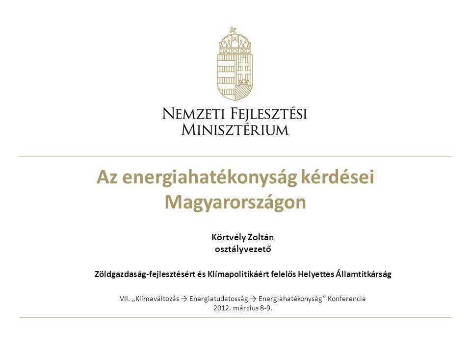 Az energiahatékonyság kérdései Magyarországon Körtvély Zoltán osztályvezető Zöldgazdaság-fejlesztésért és Klímapolitikáért felelős Helyettes Államtitk