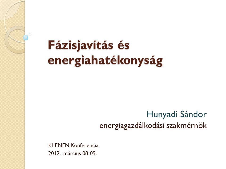 Fázisjavítás és energiahatékonyság Hunyadi Sándor energiagazdálkodási szakmérnök KLENEN Konferencia 2012.