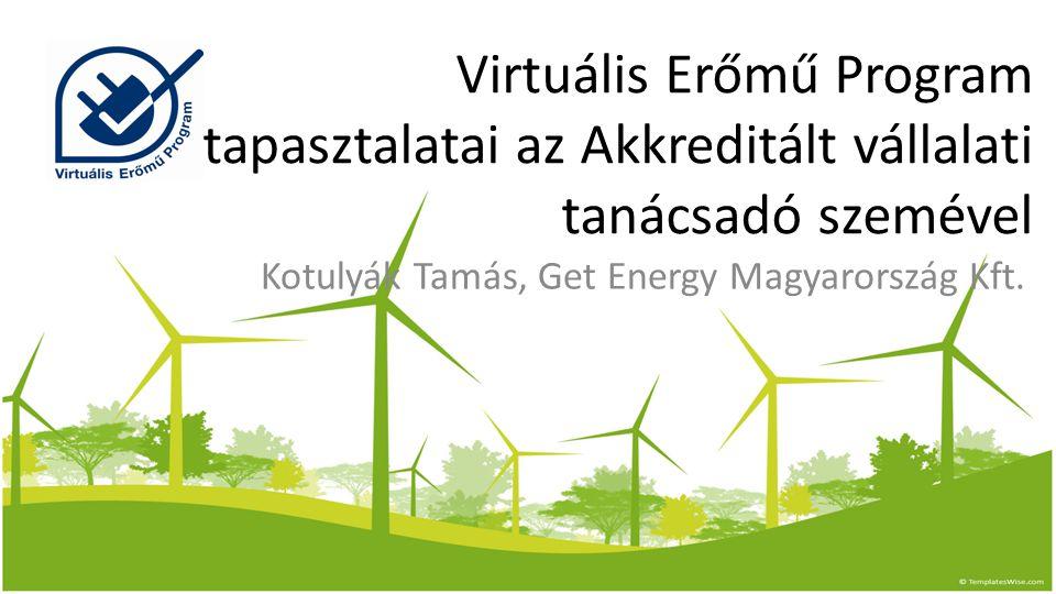 Virtuális Erőmű Program tapasztalatai az Akkreditált vállalati tanácsadó szemével Kotulyák Tamás, Get Energy Magyarország Kft.