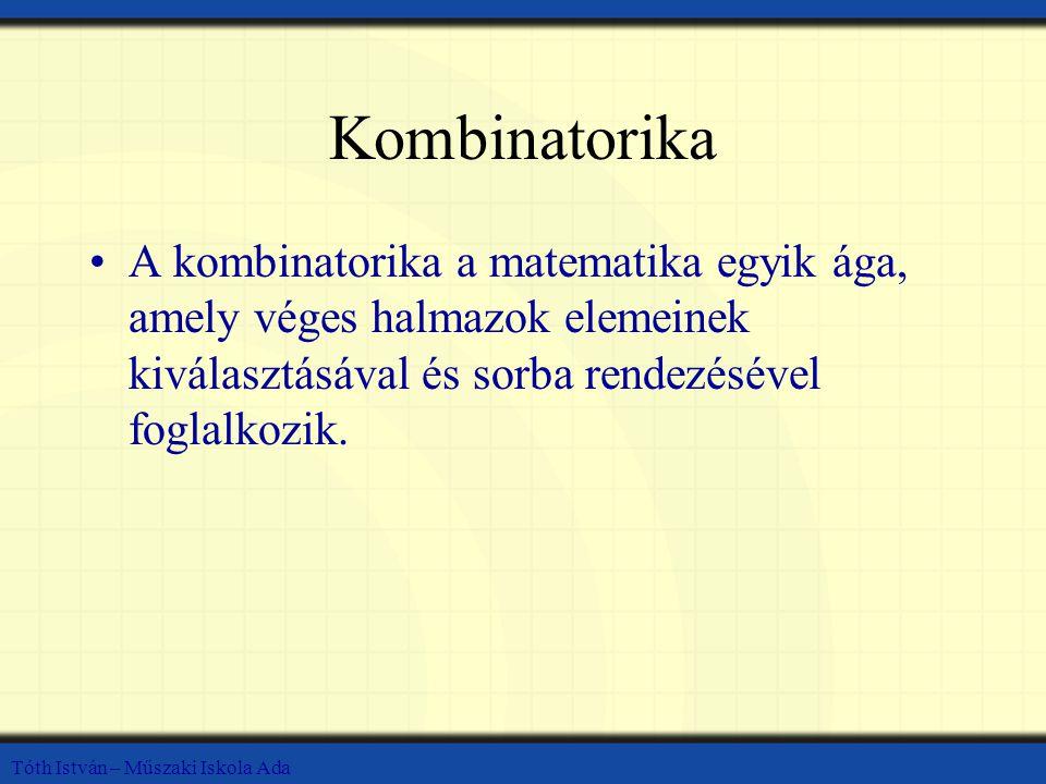 Tóth István – Műszaki Iskola Ada Kombinatorika A kombinatorika a matematika egyik ága, amely véges halmazok elemeinek kiválasztásával és sorba rendezésével foglalkozik.