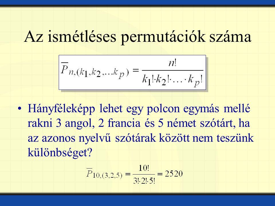 Az ismétléses permutációk száma Hányféleképp lehet egy polcon egymás mellé rakni 3 angol, 2 francia és 5 német szótárt, ha az azonos nyelvű szótárak között nem teszünk különbséget?