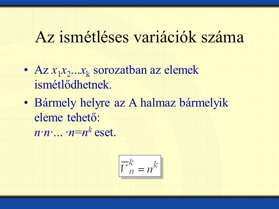 Az ismétléses variációk száma Az x 1 x 2...x k sorozatban az elemek ismétlődhetnek.