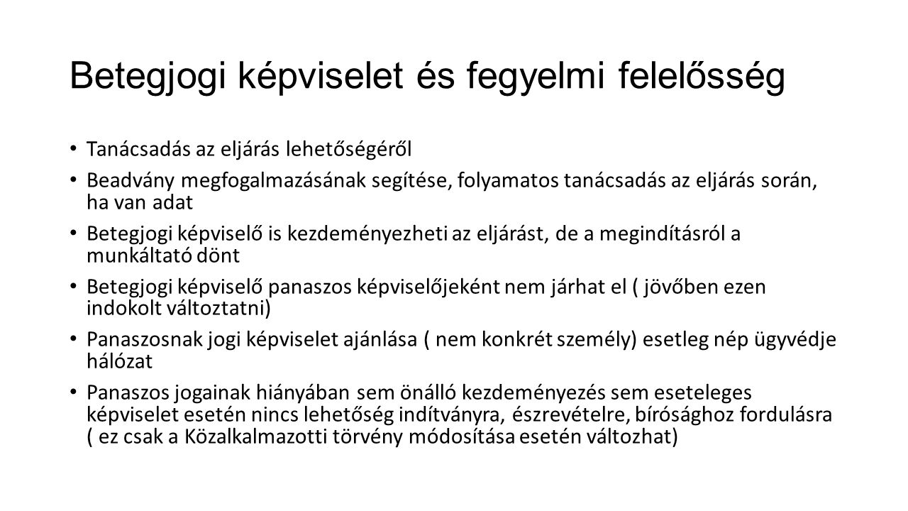 Betegjogi képviselet és fegyelmi felelősség Tanácsadás az eljárás lehetőségéről Beadvány megfogalmazásának segítése, folyamatos tanácsadás az eljárás során, ha van adat Betegjogi képviselő is kezdeményezheti az eljárást, de a megindításról a munkáltató dönt Betegjogi képviselő panaszos képviselőjeként nem járhat el ( jövőben ezen indokolt változtatni) Panaszosnak jogi képviselet ajánlása ( nem konkrét személy) esetleg nép ügyvédje hálózat Panaszos jogainak hiányában sem önálló kezdeményezés sem eseteleges képviselet esetén nincs lehetőség indítványra, észrevételre, bírósághoz fordulásra ( ez csak a Közalkalmazotti törvény módosítása esetén változhat)