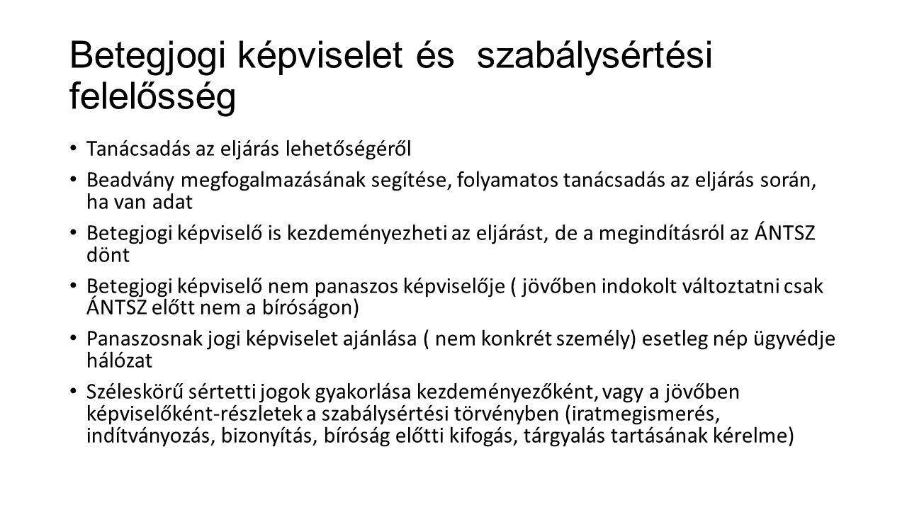 Betegjogi képviselet és szabálysértési felelősség Tanácsadás az eljárás lehetőségéről Beadvány megfogalmazásának segítése, folyamatos tanácsadás az eljárás során, ha van adat Betegjogi képviselő is kezdeményezheti az eljárást, de a megindításról az ÁNTSZ dönt Betegjogi képviselő nem panaszos képviselője ( jövőben indokolt változtatni csak ÁNTSZ előtt nem a bíróságon) Panaszosnak jogi képviselet ajánlása ( nem konkrét személy) esetleg nép ügyvédje hálózat Széleskörű sértetti jogok gyakorlása kezdeményezőként, vagy a jövőben képviselőként-részletek a szabálysértési törvényben (iratmegismerés, indítványozás, bizonyítás, bíróság előtti kifogás, tárgyalás tartásának kérelme)