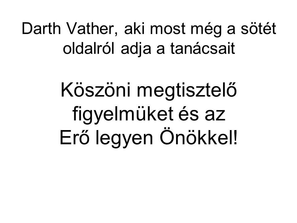 Darth Vather, aki most még a sötét oldalról adja a tanácsait Köszöni megtisztelő figyelmüket és az Erő legyen Önökkel!