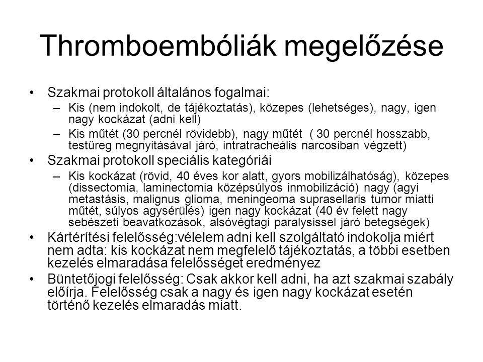 Thromboembóliák megelőzése Szakmai protokoll általános fogalmai: –Kis (nem indokolt, de tájékoztatás), közepes (lehetséges), nagy, igen nagy kockázat (adni kell) –Kis műtét (30 percnél rövidebb), nagy műtét ( 30 percnél hosszabb, testüreg megnyitásával járó, intratracheális narcosiban végzett) Szakmai protokoll speciális kategóriái –Kis kockázat (rövid, 40 éves kor alatt, gyors mobilizálhatóság), közepes (dissectomia, laminectomia középsúlyos inmobilizáció) nagy (agyi metastásis, malignus glioma, meningeoma suprasellaris tumor miatti műtét, súlyos agysérülés) igen nagy kockázat (40 év felett nagy sebészeti beavatkozások, alsóvégtagi paralysissel járó betegségek) Kártérítési felelősség:vélelem adni kell szolgáltató indokolja miért nem adta: kis kockázat nem megfelelő tájékoztatás, a többi esetben kezelés elmaradása felelősséget eredményez Büntetőjogi felelősség: Csak akkor kell adni, ha azt szakmai szabály előírja.