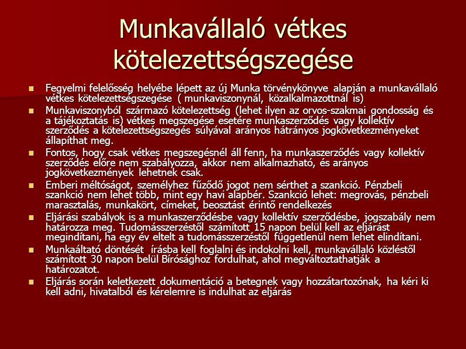 Munkavállaló vétkes kötelezettségszegése Fegyelmi felelősség helyébe lépett az új Munka törvénykönyve alapján a munkavállaló vétkes kötelezettségszegése ( munkaviszonynál, közalkalmazottnál is) Fegyelmi felelősség helyébe lépett az új Munka törvénykönyve alapján a munkavállaló vétkes kötelezettségszegése ( munkaviszonynál, közalkalmazottnál is) Munkaviszonyból származó kötelezettség (lehet ilyen az orvos-szakmai gondosság és a tájékoztatás is) vétkes megszegése esetére munkaszerződés vagy kollektív szerződés a kötelezettségszegés súlyával arányos hátrányos jogkövetkezményeket állapíthat meg.