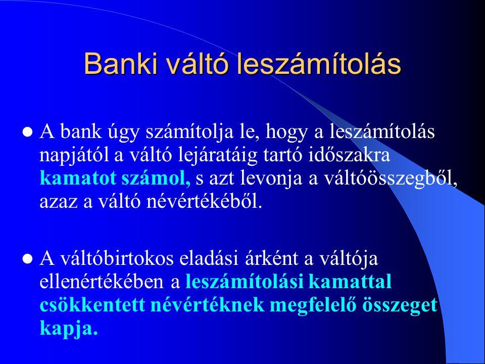 Banki váltó leszámítolás A bank úgy számítolja le, hogy a leszámítolás napjától a váltó lejáratáig tartó időszakra kamatot számol, s azt levonja a váltóösszegből, azaz a váltó névértékéből.