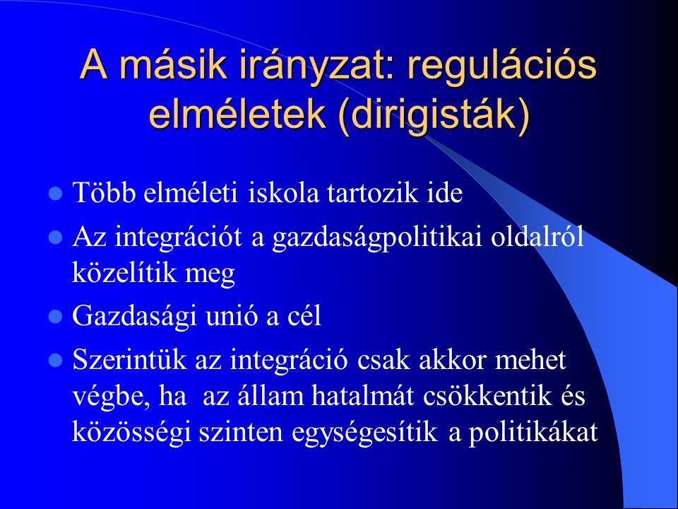 A másik irányzat: regulációs elméletek (dirigisták) Több elméleti iskola tartozik ide Az integrációt a gazdaságpolitikai oldalról közelítik meg Gazdas