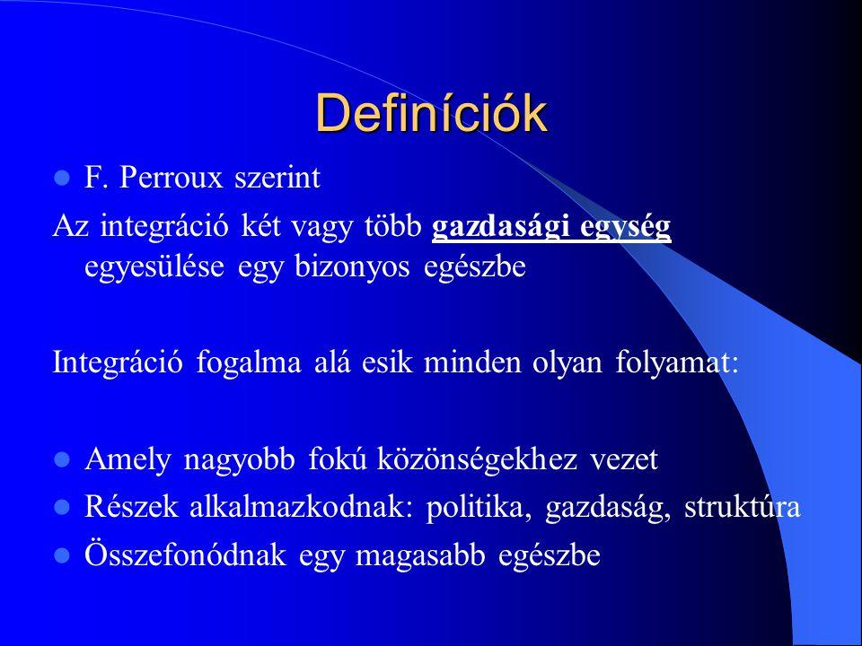 Definíciók F. Perroux szerint Az integráció két vagy több gazdasági egység egyesülése egy bizonyos egészbe Integráció fogalma alá esik minden olyan fo