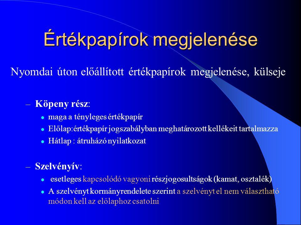 Értékpapírok megjelenése Nyomdai úton előállított értékpapírok megjelenése, külseje – Köpeny rész: maga a tényleges értékpapír Előlap:értékpapír jogszabályban meghatározott kellékeit tartalmazza Hátlap : átruházó nyilatkozat – Szelvényív: esetleges kapcsolódó vagyoni részjogosultságok (kamat, osztalék) A szelvényt kormányrendelete szerint a szelvényt el nem választható módon kell az előlaphoz csatolni