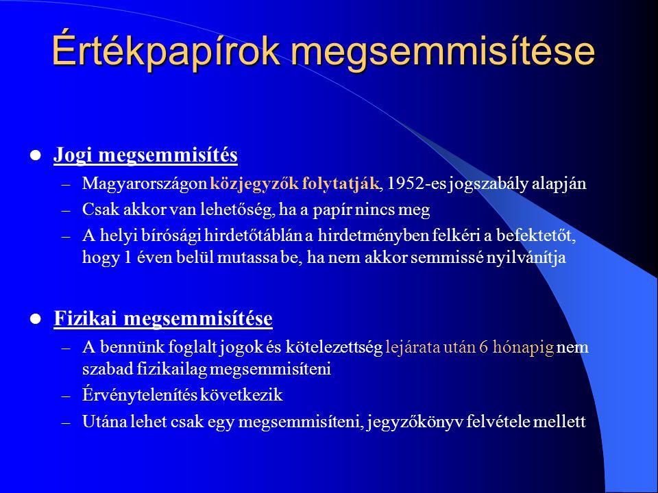 Értékpapírok megsemmisítése Jogi megsemmisítés – Magyarországon közjegyzők folytatják, 1952-es jogszabály alapján – Csak akkor van lehetőség, ha a papír nincs meg – A helyi bírósági hirdetőtáblán a hirdetményben felkéri a befektetőt, hogy 1 éven belül mutassa be, ha nem akkor semmissé nyilvánítja Fizikai megsemmisítése – A bennünk foglalt jogok és kötelezettség lejárata után 6 hónapig nem szabad fizikailag megsemmisíteni – Érvénytelenítés következik – Utána lehet csak egy megsemmisíteni, jegyzőkönyv felvétele mellett