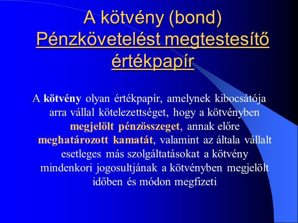 A kötvény (bond) Pénzkövetelést megtestesítő értékpapír A kötvény olyan értékpapír, amelynek kibocsátója arra vállal kötelezettséget, hogy a kötvénybe