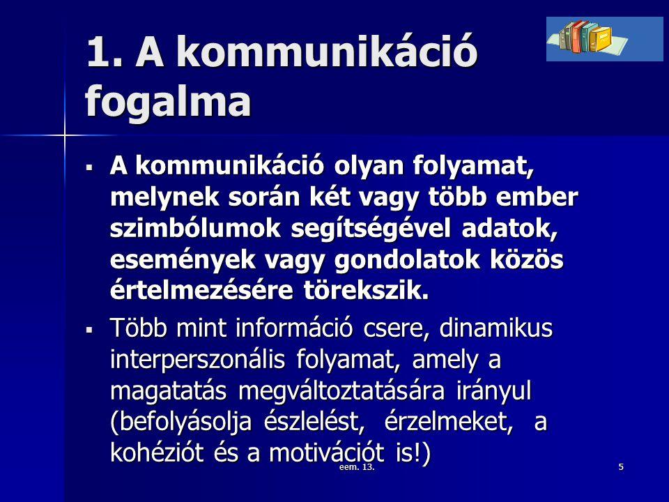 eem. 13.5 1. A kommunikáció fogalma  A kommunikáció olyan folyamat, melynek során két vagy több ember szimbólumok segítségével adatok, események vagy