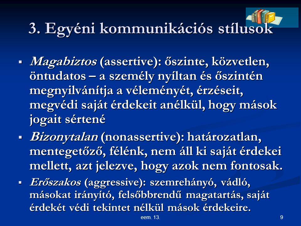 9eem. 13. 3. Egyéni kommunikációs stílusok  Magabiztos (assertive): őszinte, közvetlen, öntudatos – a személy nyíltan és őszintén megnyilvánítja a vé