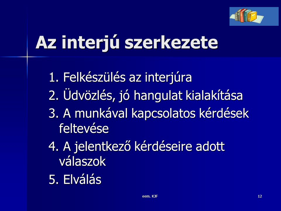 eem. KJF12 Az interjú szerkezete 1. Felkészülés az interjúra 2. Üdvözlés, jó hangulat kialakítása 3. A munkával kapcsolatos kérdések feltevése 4. A je