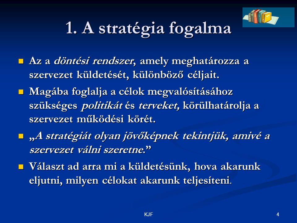 4KJF 1. A stratégia fogalma Az a döntési rendszer, amely meghatározza a szervezet küldetését, különböző céljait. Az a döntési rendszer, amely meghatár