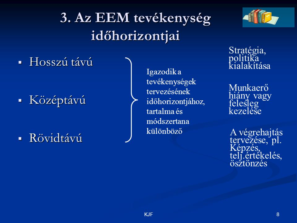 8KJF 3. Az EEM tevékenység időhorizontjai  Hosszú távú  Középtávú  Rövidtávú Igazodik a tevékenységek tervezésének időhorizontjához, tartalma és mó