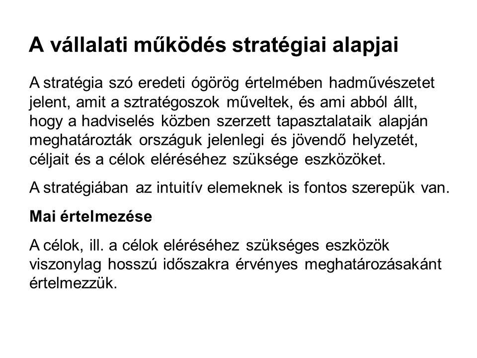 A vállalati működés stratégiai alapjai A stratégia szó eredeti ógörög értelmében hadművészetet jelent, amit a sztratégoszok műveltek, és ami abból áll