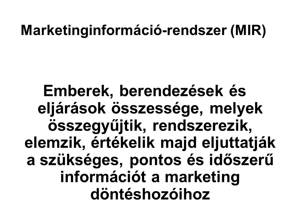 Marketinginformáció-rendszer (MIR) Emberek, berendezések és eljárások összessége, melyek összegyűjtik, rendszerezik, elemzik, értékelik majd eljuttatják a szükséges, pontos és időszerű információt a marketing döntéshozóihoz