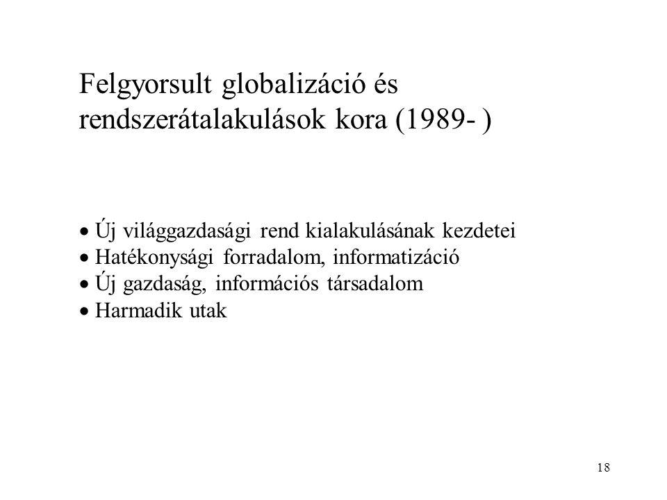 18 Felgyorsult globalizáció és rendszerátalakulások kora (1989- )  Új világgazdasági rend kialakulásának kezdetei  Hatékonysági forradalom, informat